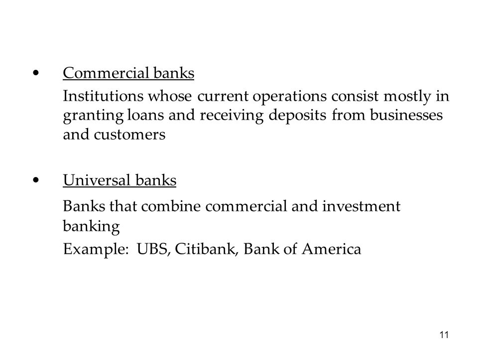 Commercial banks Institutions whose current operations consist mostly in granting loans and receiving deposits from businesses and customers Universal banks Banks that combine commercial and investment banking Example: UBS, Citibank, Bank of America 11