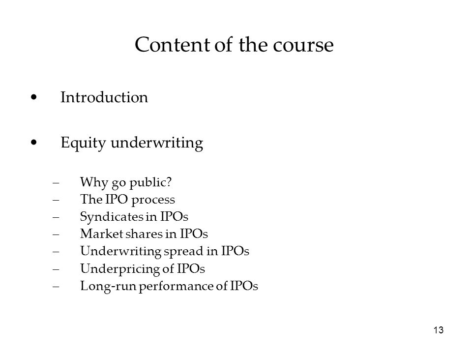 Content of the course Introduction Equity underwriting –Why go public? –The IPO process –Syndicates in IPOs –Market shares in IPOs –Underwriting sprea
