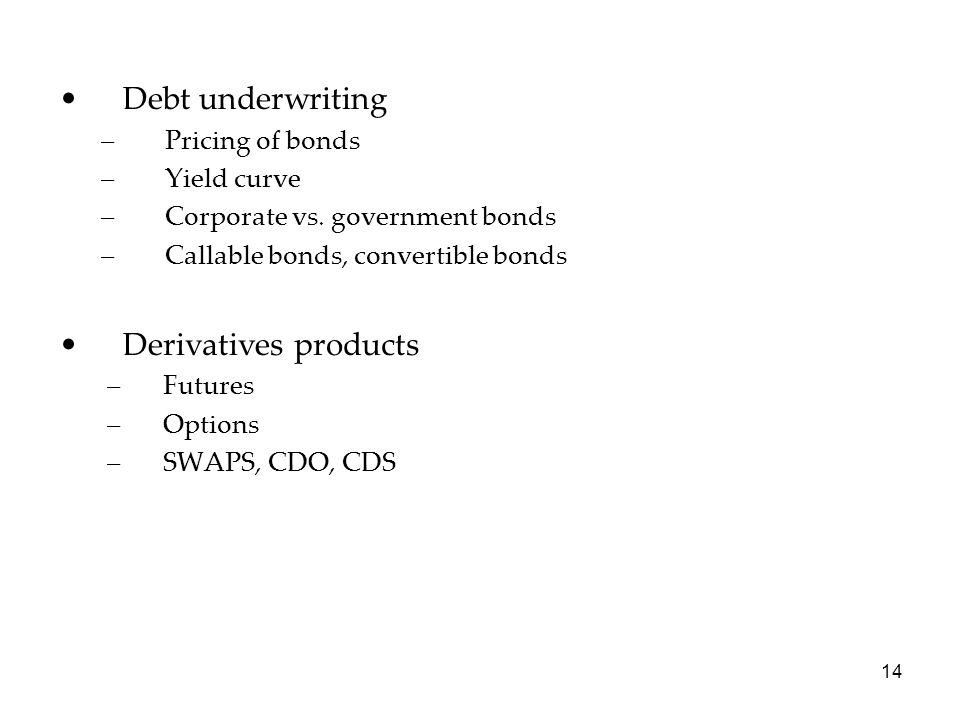 Debt underwriting –Pricing of bonds –Yield curve –Corporate vs. government bonds –Callable bonds, convertible bonds Derivatives products –Futures –Opt