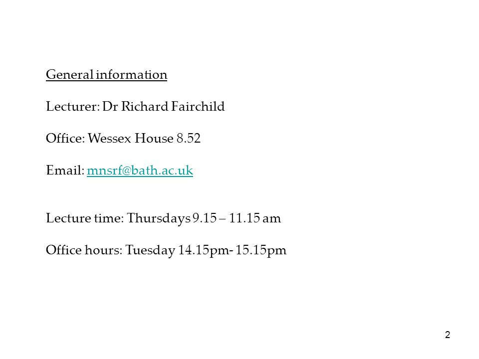 General information Lecturer: Dr Richard Fairchild Office: Wessex House Lecture time: Thursdays 9.15 – am Office hours: Tuesday 14.15pm pm 2
