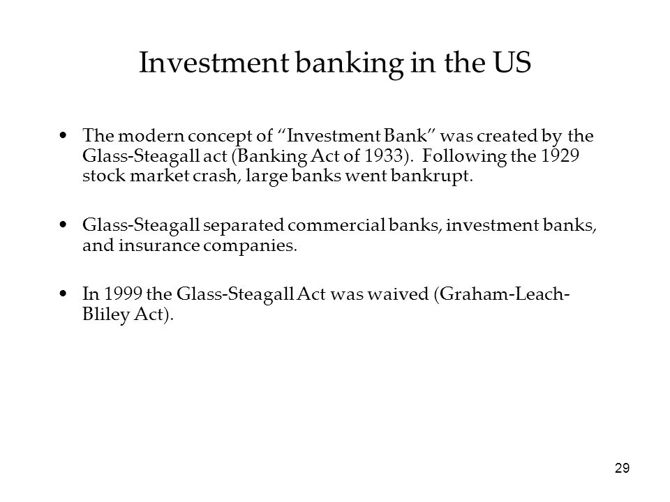 "Investment banking in the US The modern concept of ""Investment Bank"" was created by the Glass-Steagall act (Banking Act of 1933). Following the 1929 s"