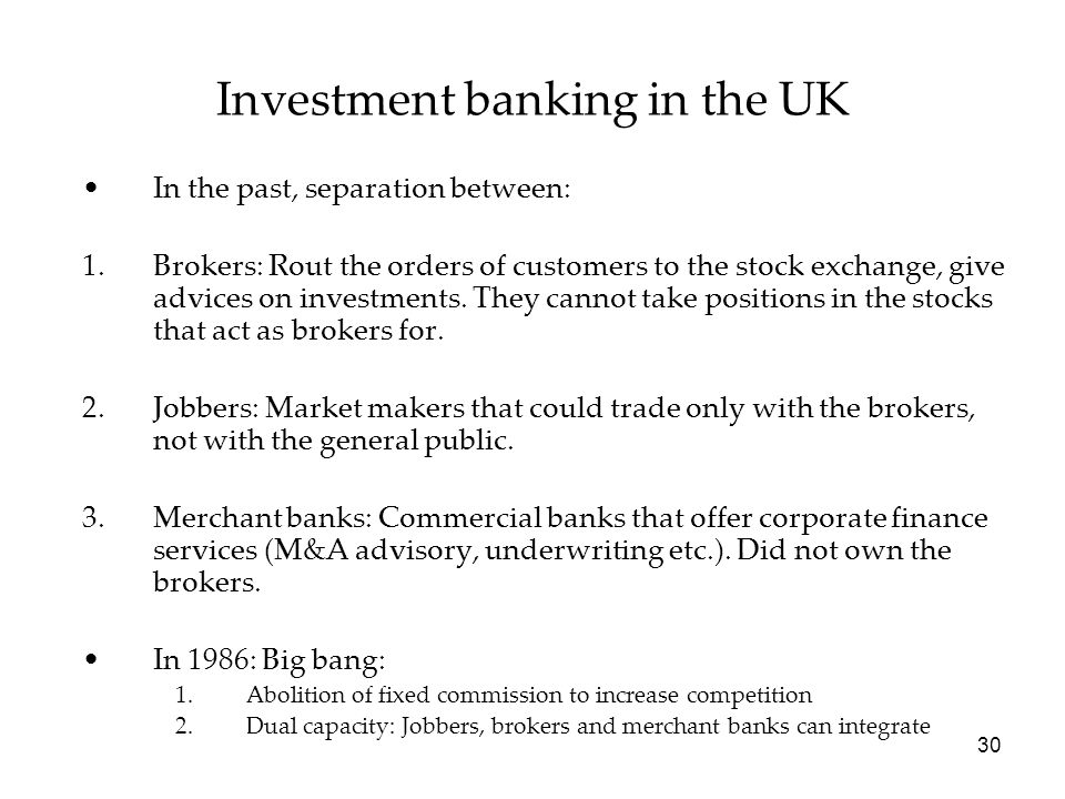 Investment banking in the UK In the past, separation between: 1.Brokers: Rout the orders of customers to the stock exchange, give advices on investments.