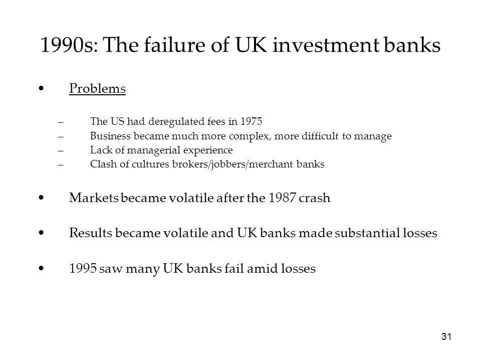 1990s: The failure of UK investment banks Problems –The US had deregulated fees in 1975 –Business became much more complex, more difficult to manage –