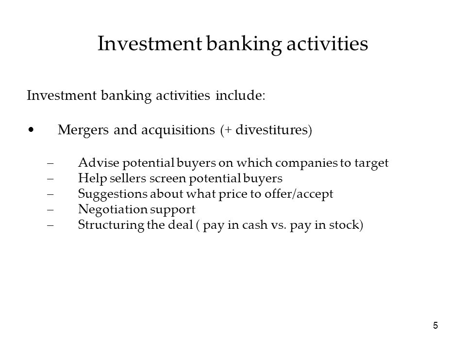 Investment banking activities Investment banking activities include: Mergers and acquisitions (+ divestitures) –Advise potential buyers on which companies to target –Help sellers screen potential buyers –Suggestions about what price to offer/accept –Negotiation support –Structuring the deal ( pay in cash vs.