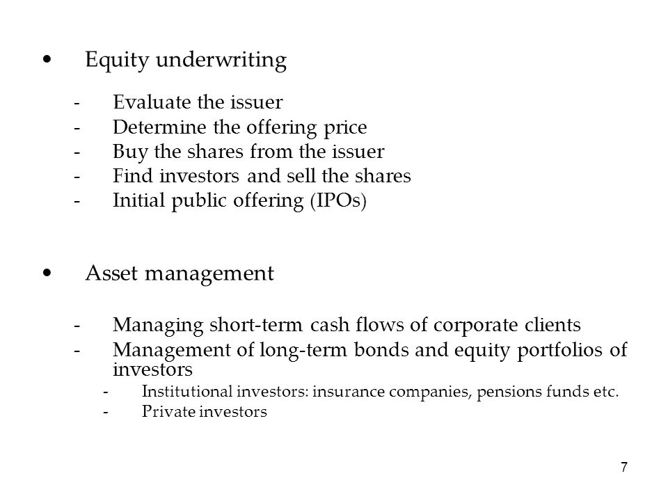 Equity underwriting - Evaluate the issuer -Determine the offering price -Buy the shares from the issuer -Find investors and sell the shares -Initial p