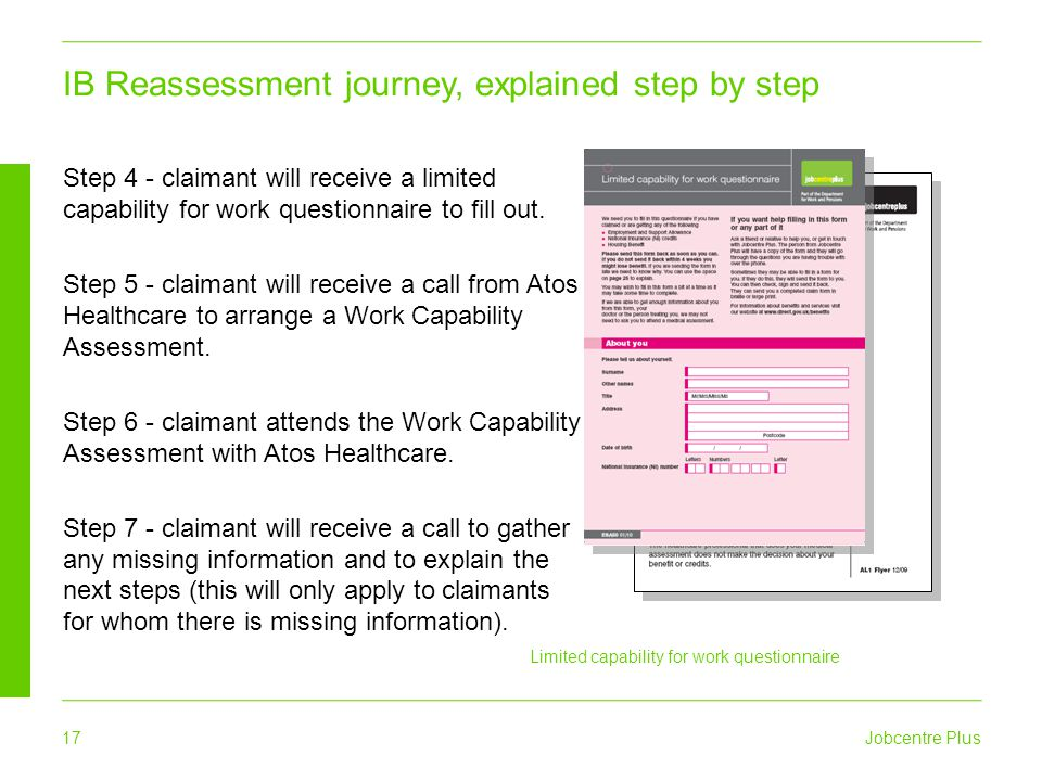 Jobcentre Plus 17 Limited capability for work questionnaire Step 4 - claimant will receive a limited capability for work questionnaire to fill out. St