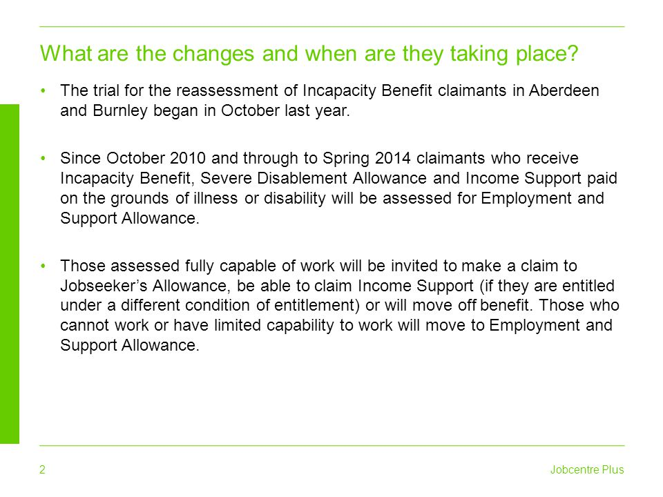 Jobcentre Plus 2 The trial for the reassessment of Incapacity Benefit claimants in Aberdeen and Burnley began in October last year. Since October 2010