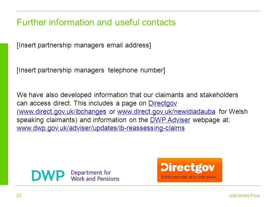 Jobcentre Plus 23 Further information and useful contacts [Insert partnership managers email address] [Insert partnership managers telephone number] W