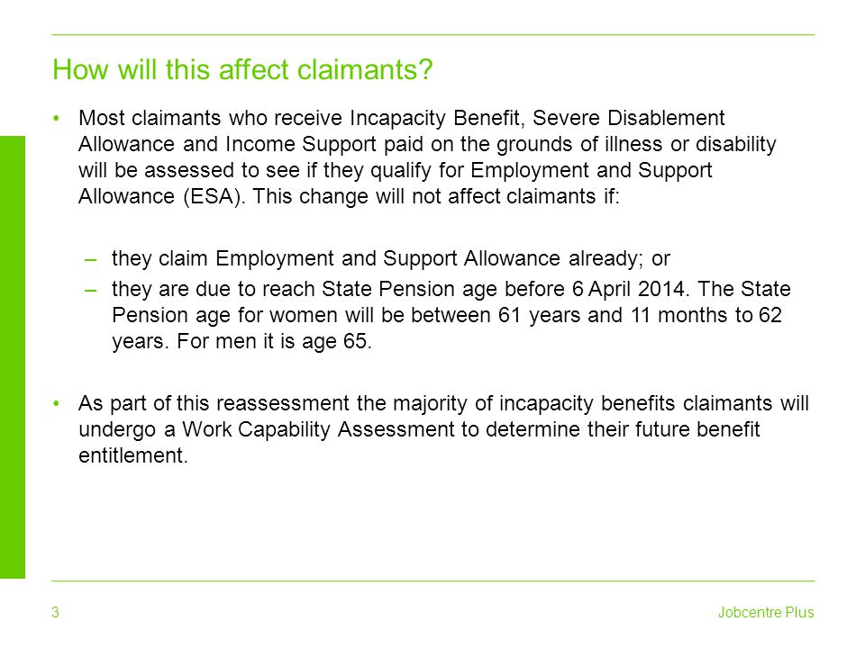 Jobcentre Plus 4 Current incapacity benefits claimants will be referred to Atos Healthcare, our medical services provider, for consideration of a Work Capability Assessment.