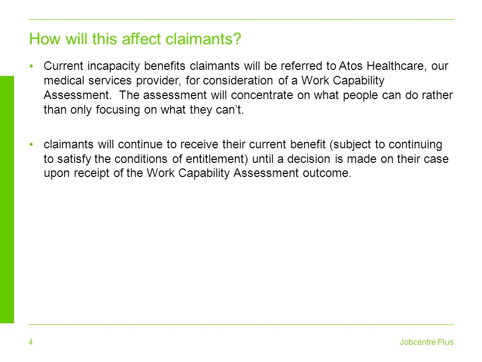 Jobcentre Plus 4 Current incapacity benefits claimants will be referred to Atos Healthcare, our medical services provider, for consideration of a Work