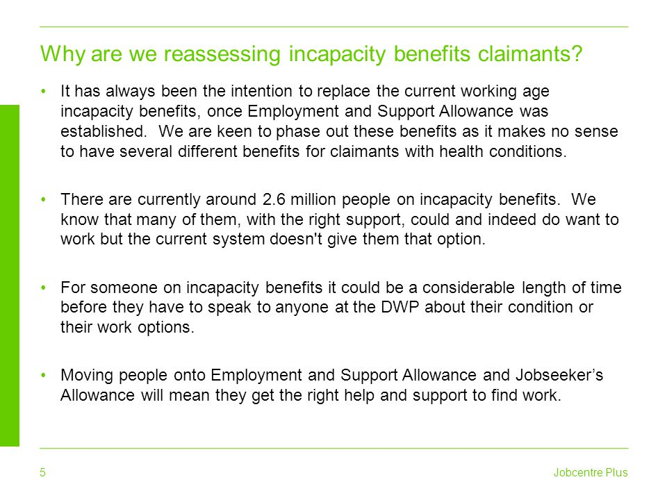 Jobcentre Plus 5 It has always been the intention to replace the current working age incapacity benefits, once Employment and Support Allowance was es