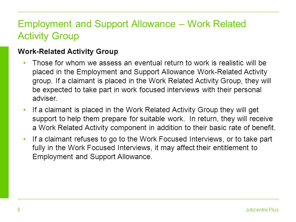 Jobcentre Plus 9 Support Group If a claimant is placed in the Support Group because their illness or disability has a severe effect on their ability to work, they will not be expected to take part in any work related activity to receive their benefit.