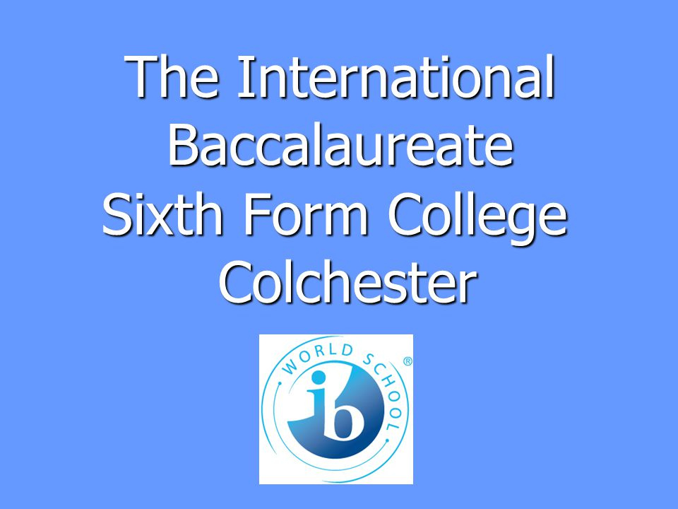 The International Baccalaureate For more information www.ibo.org www.ibo.org The College Prospectus The College Prospectus Jim Morrissey, IB co-ordinator Jim Morrissey, IB co-ordinatormorrisseyj@colchsfc.ac.uk01206-500778