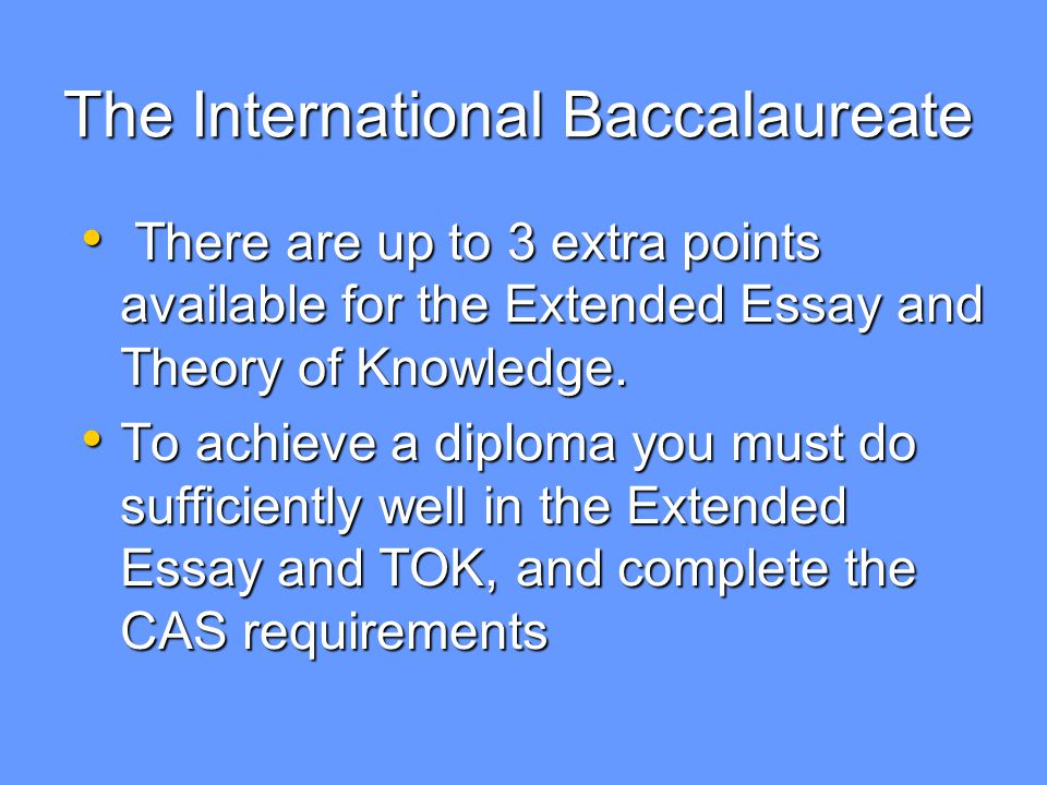 The International Baccalaureate There are up to 3 extra points available for the Extended Essay and Theory of Knowledge.