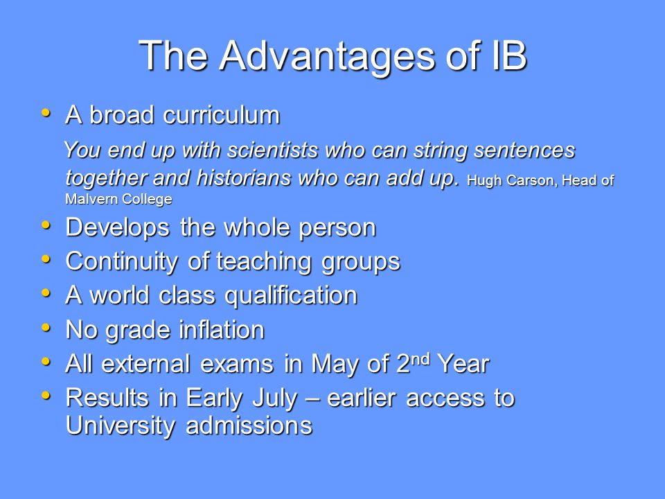 The Advantages of IB A broad curriculum A broad curriculum You end up with scientists who can string sentences together and historians who can add up.