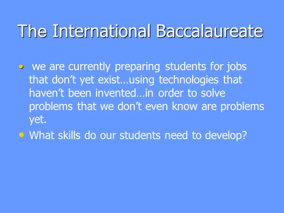 The International Baccalaureate we are currently preparing students for jobs that don't yet exist…using technologies that haven't been invented…in order to solve problems that we don't even know are problems yet.