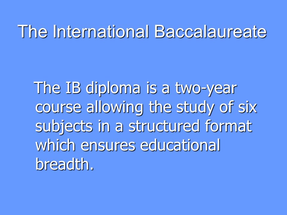 The International Baccalaureate Three (or four) subjects are studied at Higher Level.