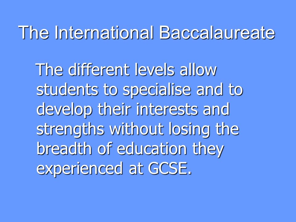 The International Baccalaureate To complete the full diploma students must also follow a Theory of Knowledge course, write an Extended Essay and complete 150 hours of activities – CAS.