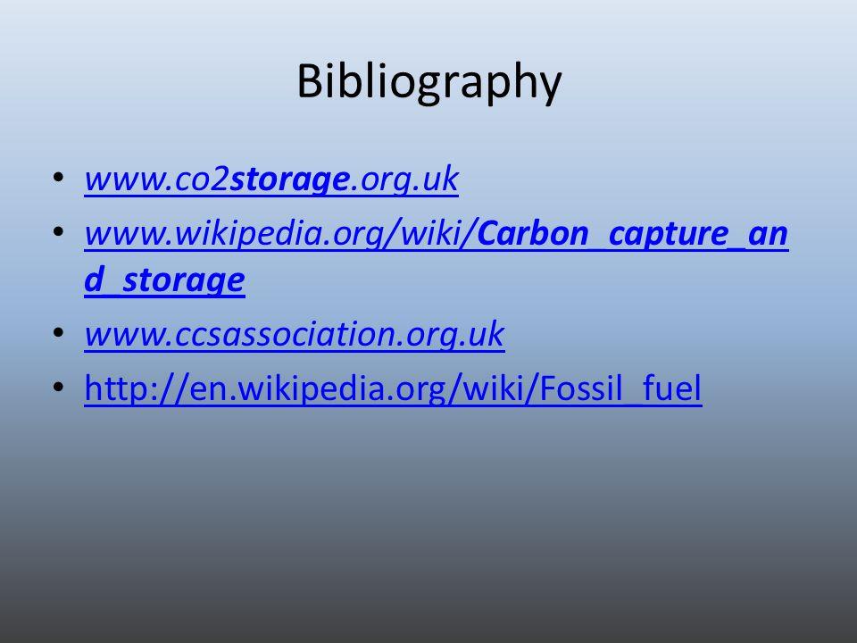 Bibliography www.co2storage.org.uk www.co2storage.org.uk www.wikipedia.org/wiki/Carbon_capture_an d_storage www.wikipedia.org/wiki/Carbon_capture_an d_storage www.ccsassociation.org.uk http://en.wikipedia.org/wiki/Fossil_fuel