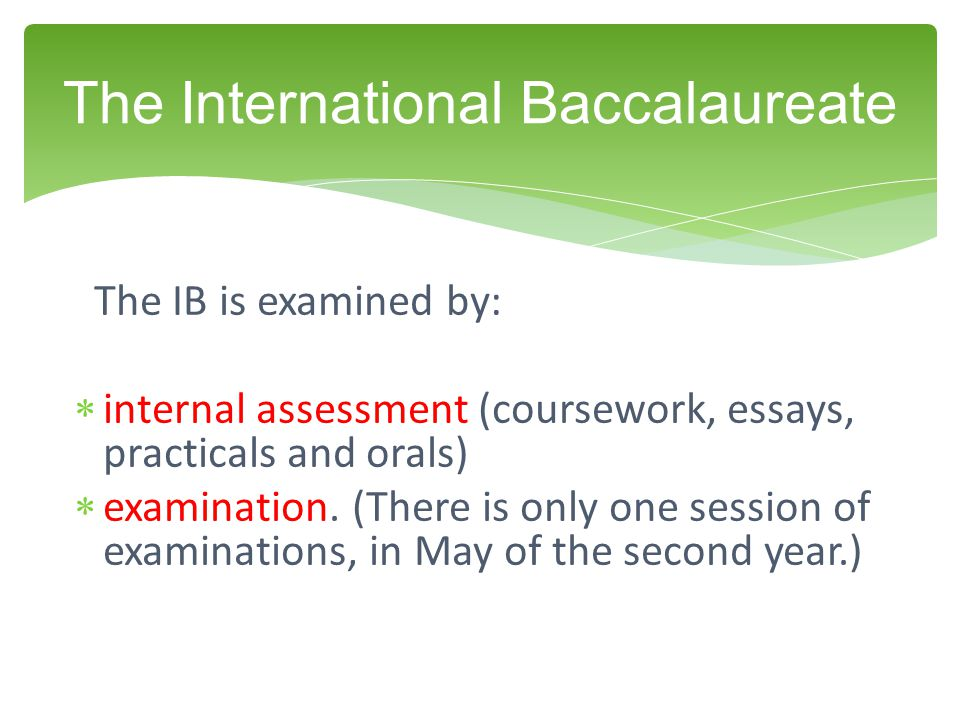 The IB is examined by:  internal assessment (coursework, essays, practicals and orals)  examination. (There is only one session of examinations, in