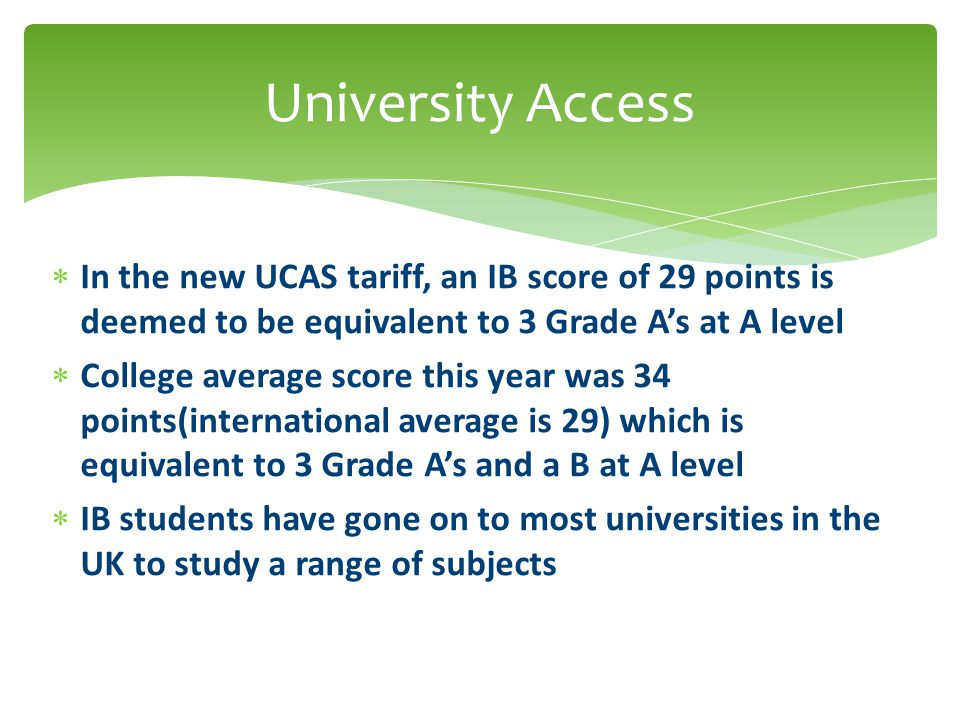  In the new UCAS tariff, an IB score of 29 points is deemed to be equivalent to 3 Grade A's at A level  College average score this year was 34 point