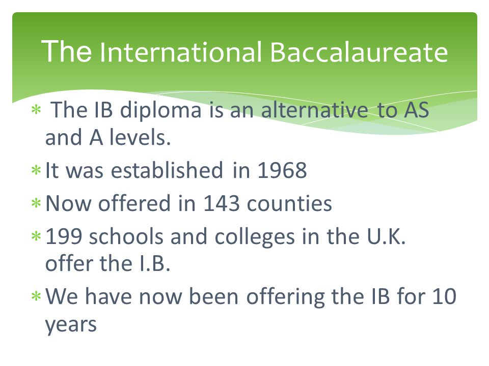  The IB diploma is an alternative to AS and A levels.  It was established in 1968  Now offered in 143 counties  199 schools and colleges in the U.