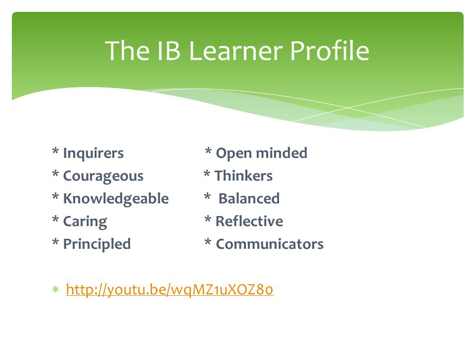 * Inquirers * Open minded * Courageous * Thinkers * Knowledgeable * Balanced * Caring * Reflective * Principled * Communicators  http://youtu.be/wqMZ1uXOZ80 http://youtu.be/wqMZ1uXOZ80 The IB Learner Profile