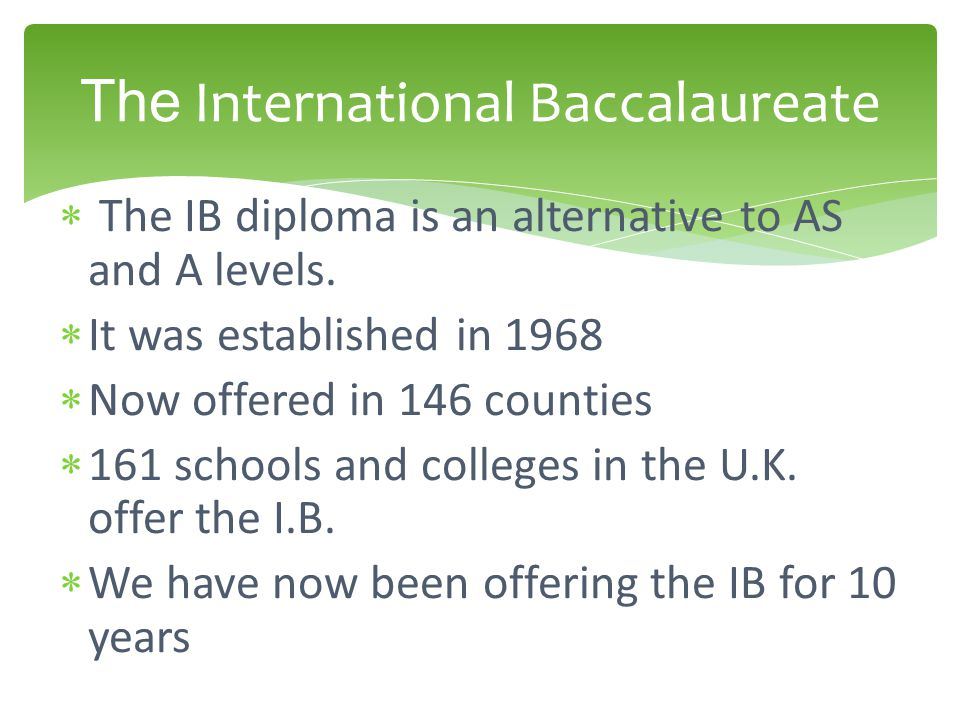  The IB diploma is an alternative to AS and A levels.