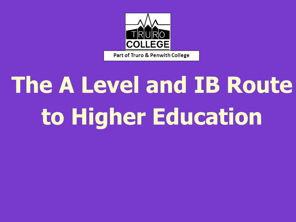 The A Level and IB Route to Higher Education Part of Truro & Penwith College