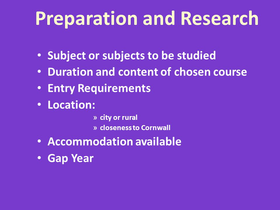 Preparation and Research Subject or subjects to be studied Duration and content of chosen course Entry Requirements Location: » city or rural » closeness to Cornwall Accommodation available Gap Year
