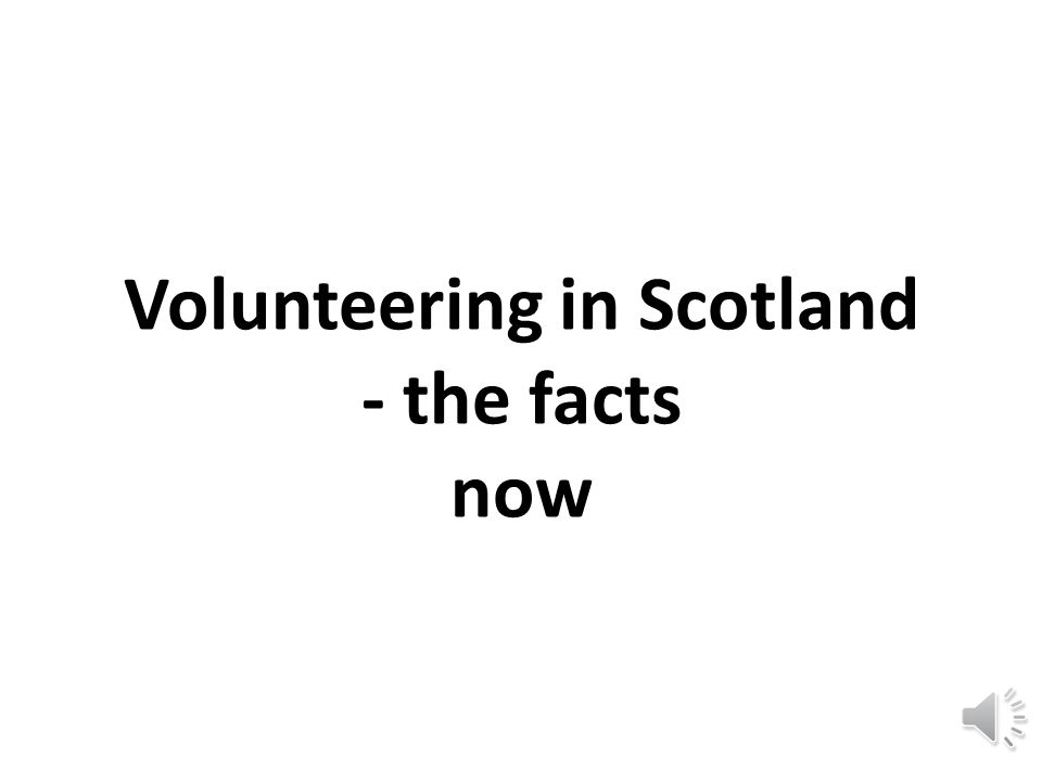 The Future of Volunteering in Scotland Wednesday 27 th February 2013 Lomond Suite, SECC at The gathering 2013 Presentation put together by Susan Murray, 2012 Clore Social Fellow on behalf of the VRT.