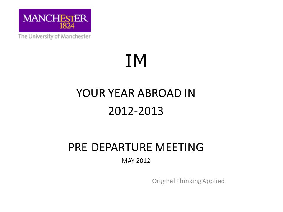 IM YOUR YEAR ABROAD IN 2012-2013 PRE-DEPARTURE MEETING MAY 2012 Original Thinking Applied
