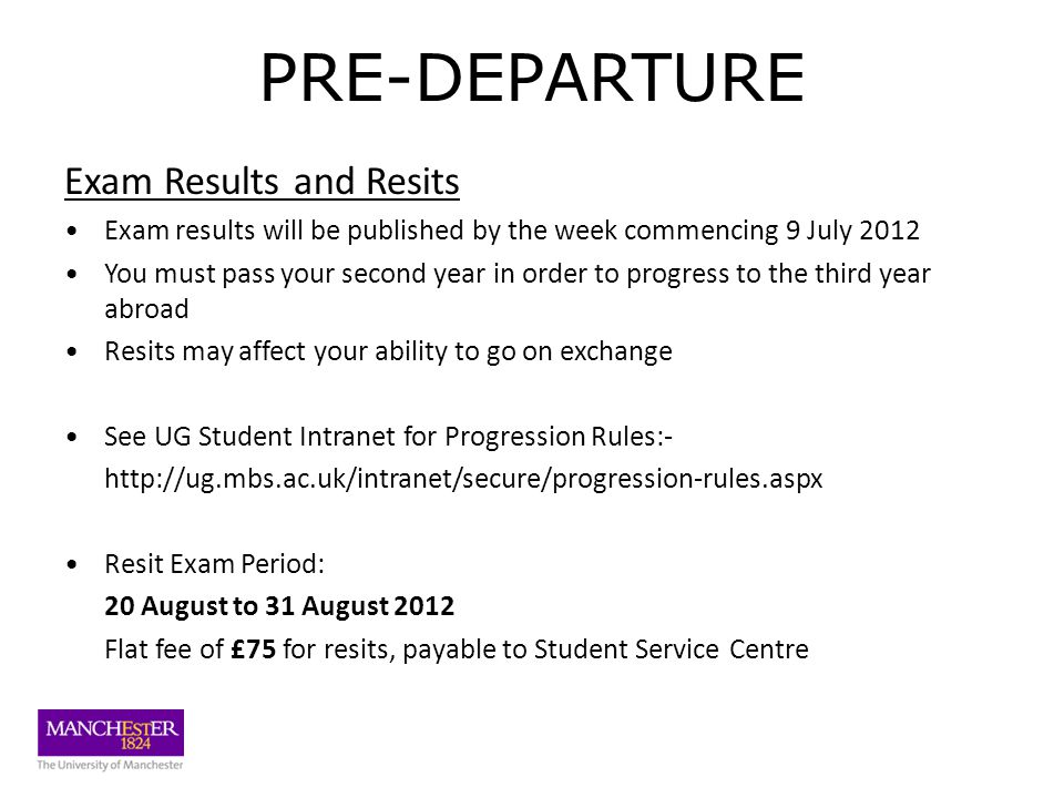 PRE-DEPARTURE Exam Results and Resits Exam results will be published by the week commencing 9 July 2012 You must pass your second year in order to progress to the third year abroad Resits may affect your ability to go on exchange See UG Student Intranet for Progression Rules:- http://ug.mbs.ac.uk/intranet/secure/progression-rules.aspx Resit Exam Period: 20 August to 31 August 2012 Flat fee of £75 for resits, payable to Student Service Centre