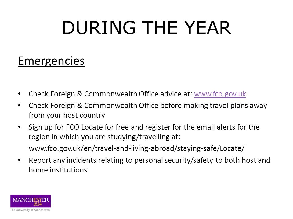 DURING THE YEAR Emergencies Check Foreign & Commonwealth Office advice at: www.fco.gov.ukwww.fco.gov.uk Check Foreign & Commonwealth Office before making travel plans away from your host country Sign up for FCO Locate for free and register for the email alerts for the region in which you are studying/travelling at: www.fco.gov.uk/en/travel-and-living-abroad/staying-safe/Locate/ Report any incidents relating to personal security/safety to both host and home institutions