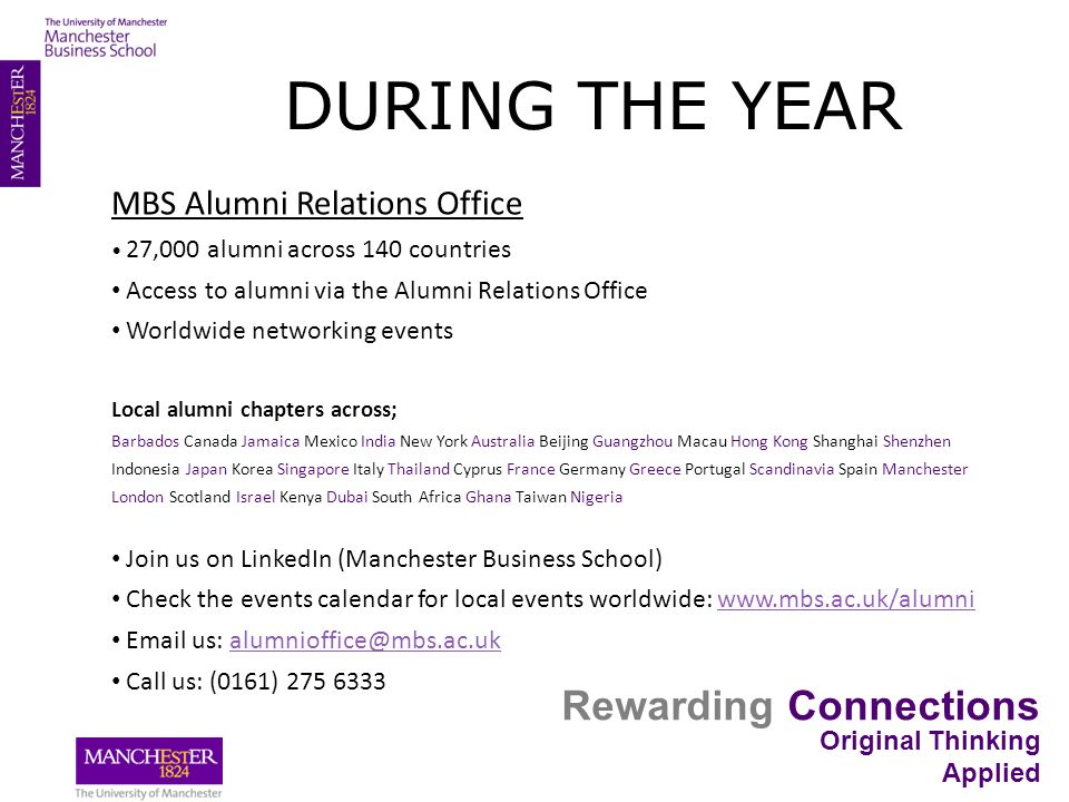 Rewarding Connections Original Thinking Applied MBS Alumni Relations Office 27,000 alumni across 140 countries Access to alumni via the Alumni Relations Office Worldwide networking events Local alumni chapters across; Barbados Canada Jamaica Mexico India New York Australia Beijing Guangzhou Macau Hong Kong Shanghai Shenzhen Indonesia Japan Korea Singapore Italy Thailand Cyprus France Germany Greece Portugal Scandinavia Spain Manchester London Scotland Israel Kenya Dubai South Africa Ghana Taiwan Nigeria Join us on LinkedIn (Manchester Business School) Check the events calendar for local events worldwide: www.mbs.ac.uk/alumniwww.mbs.ac.uk/alumni Email us: alumnioffice@mbs.ac.ukalumnioffice@mbs.ac.uk Call us: (0161) 275 6333 DURING THE YEAR