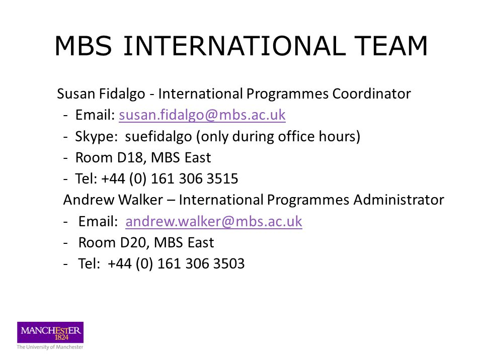 MBS INTERNATIONAL TEAM Susan Fidalgo - International Programmes Coordinator - Email: susan.fidalgo@mbs.ac.uksusan.fidalgo@mbs.ac.uk - Skype: suefidalgo (only during office hours) - Room D18, MBS East - Tel: +44 (0) 161 306 3515 Andrew Walker – International Programmes Administrator -Email: andrew.walker@mbs.ac.ukandrew.walker@mbs.ac.uk -Room D20, MBS East -Tel: +44 (0) 161 306 3503