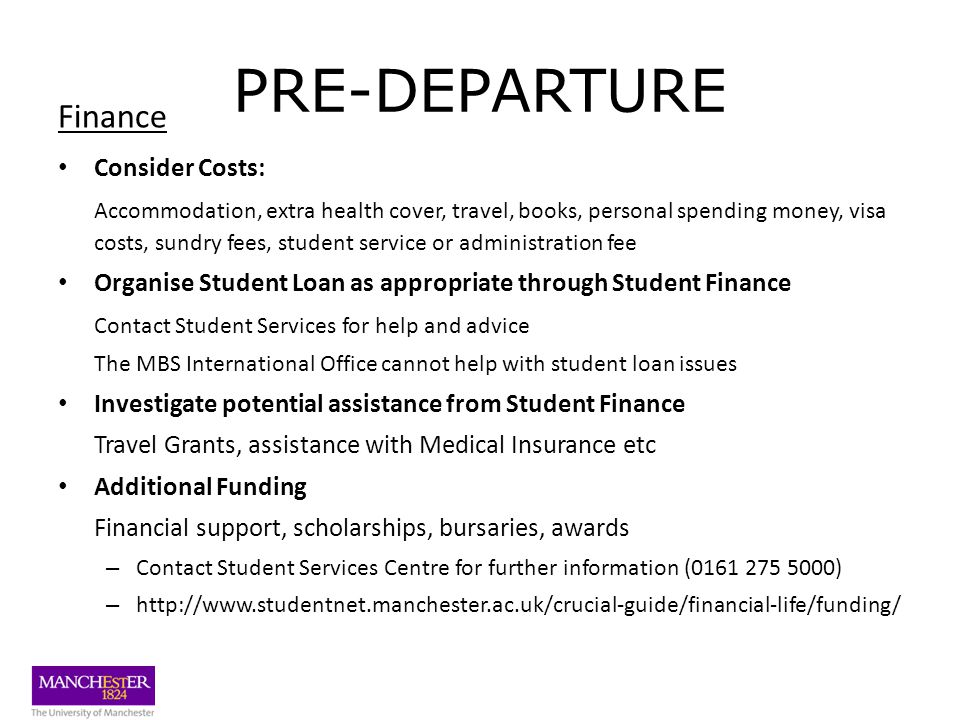 PRE-DEPARTURE Finance Consider Costs: Accommodation, extra health cover, travel, books, personal spending money, visa costs, sundry fees, student service or administration fee Organise Student Loan as appropriate through Student Finance Contact Student Services for help and advice The MBS International Office cannot help with student loan issues Investigate potential assistance from Student Finance Travel Grants, assistance with Medical Insurance etc Additional Funding Financial support, scholarships, bursaries, awards – Contact Student Services Centre for further information (0161 275 5000) – http://www.studentnet.manchester.ac.uk/crucial-guide/financial-life/funding/