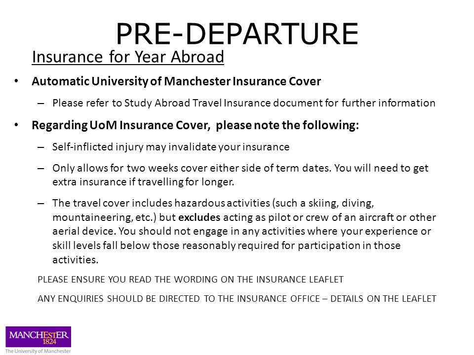 PRE-DEPARTURE Insurance for Year Abroad Automatic University of Manchester Insurance Cover – Please refer to Study Abroad Travel Insurance document for further information Regarding UoM Insurance Cover, please note the following: – Self-inflicted injury may invalidate your insurance – Only allows for two weeks cover either side of term dates.