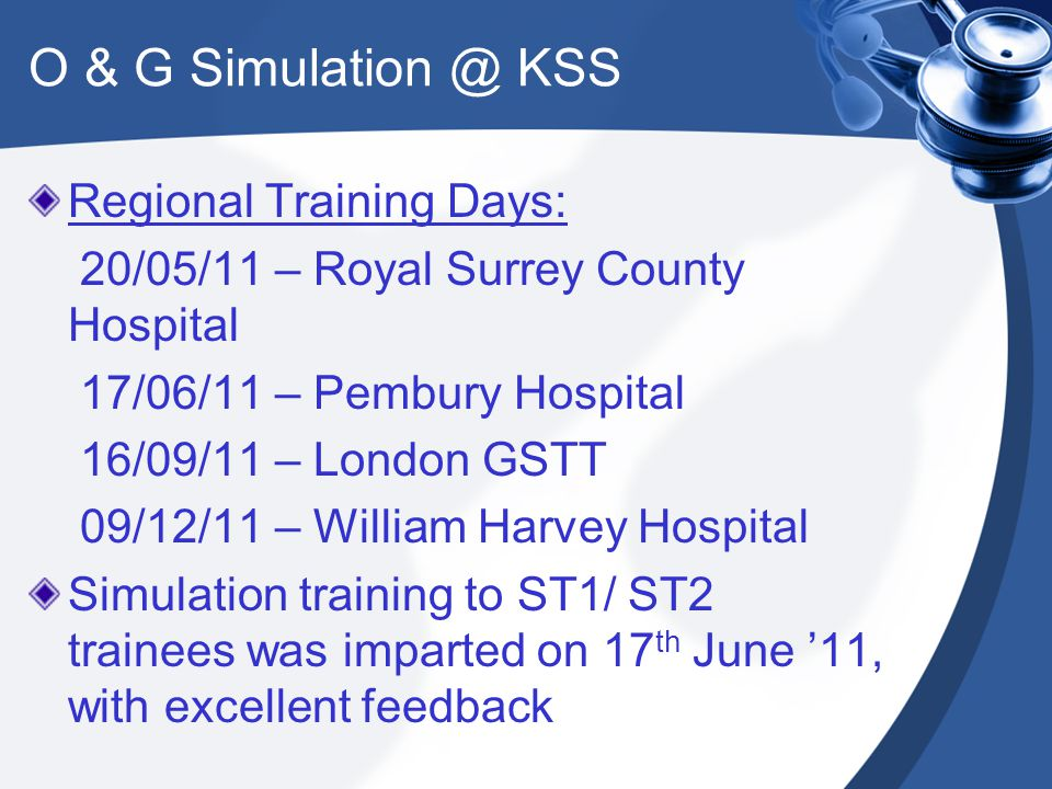 O & G Simulation @ KSS Regional Training Days: 20/05/11 – Royal Surrey County Hospital 17/06/11 – Pembury Hospital 16/09/11 – London GSTT 09/12/11 – William Harvey Hospital Simulation training to ST1/ ST2 trainees was imparted on 17 th June '11, with excellent feedback