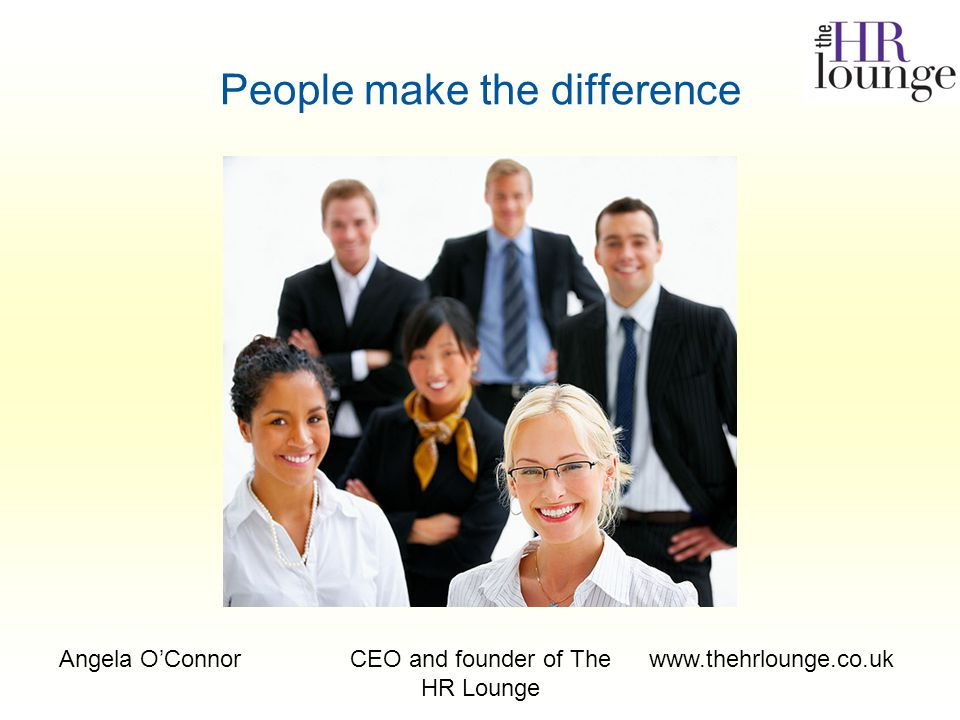 Angela O'ConnorCEO and founder of The HR Lounge www.thehrlounge.co.uk People make the difference