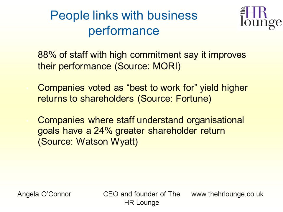 Angela O'ConnorCEO and founder of The HR Lounge www.thehrlounge.co.uk 88% of staff with high commitment say it improves their performance (Source: MORI) Companies voted as best to work for yield higher returns to shareholders (Source: Fortune) Companies where staff understand organisational goals have a 24% greater shareholder return (Source: Watson Wyatt) People links with business performance