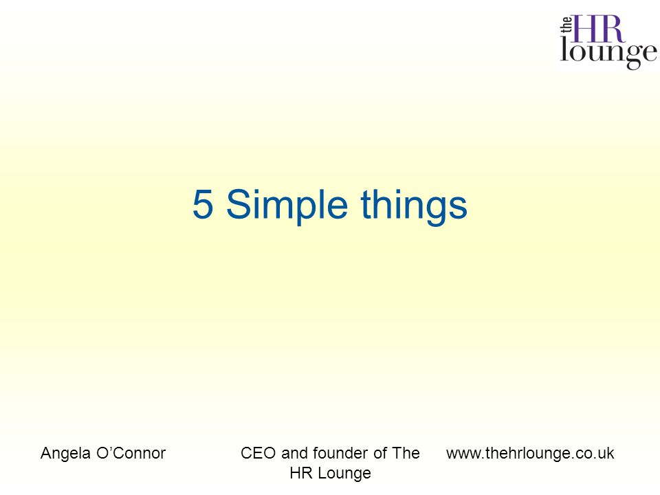 Angela O'ConnorCEO and founder of The HR Lounge www.thehrlounge.co.uk 5 Simple things