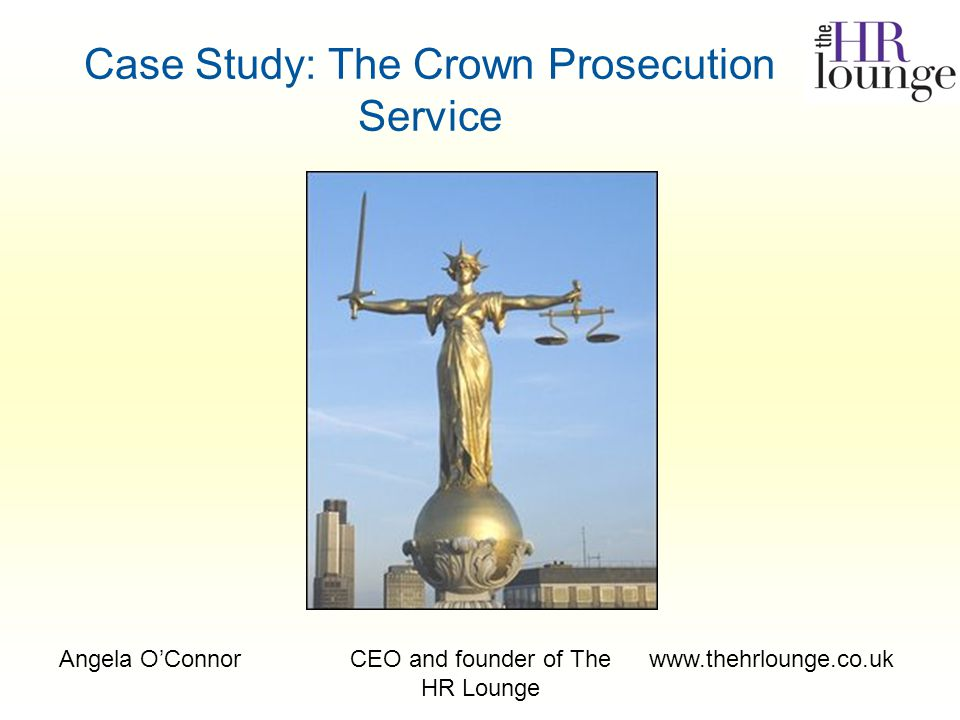 Angela O'ConnorCEO and founder of The HR Lounge www.thehrlounge.co.uk Case Study: The Crown Prosecution Service