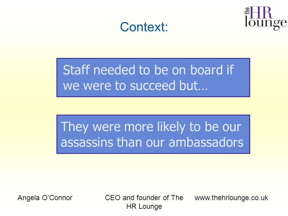 Angela O'ConnorCEO and founder of The HR Lounge www.thehrlounge.co.uk Context: Staff needed to be on board if we were to succeed but… They were more likely to be our assassins than our ambassadors
