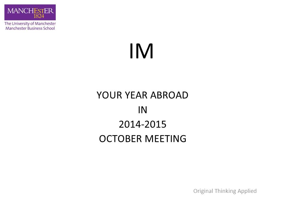 IM YOUR YEAR ABROAD IN 2014-2015 OCTOBER MEETING Original Thinking Applied