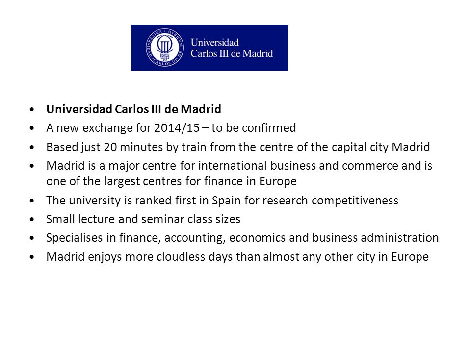 Universidad Carlos III de Madrid A new exchange for 2014/15 – to be confirmed Based just 20 minutes by train from the centre of the capital city Madrid Madrid is a major centre for international business and commerce and is one of the largest centres for finance in Europe The university is ranked first in Spain for research competitiveness Small lecture and seminar class sizes Specialises in finance, accounting, economics and business administration Madrid enjoys more cloudless days than almost any other city in Europe
