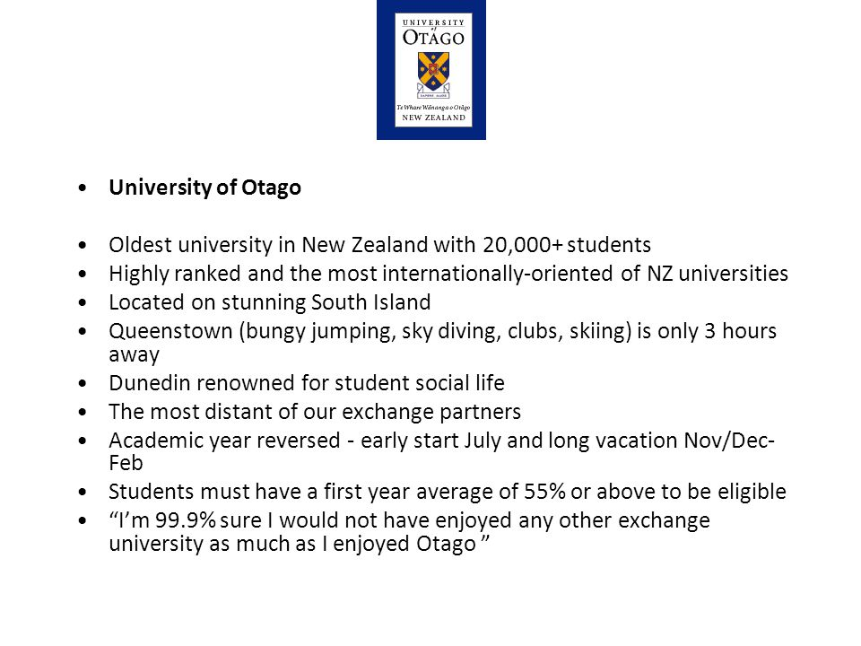 University of Otago Oldest university in New Zealand with 20,000+ students Highly ranked and the most internationally-oriented of NZ universities Located on stunning South Island Queenstown (bungy jumping, sky diving, clubs, skiing) is only 3 hours away Dunedin renowned for student social life The most distant of our exchange partners Academic year reversed - early start July and long vacation Nov/Dec- Feb Students must have a first year average of 55% or above to be eligible I'm 99.9% sure I would not have enjoyed any other exchange university as much as I enjoyed Otago