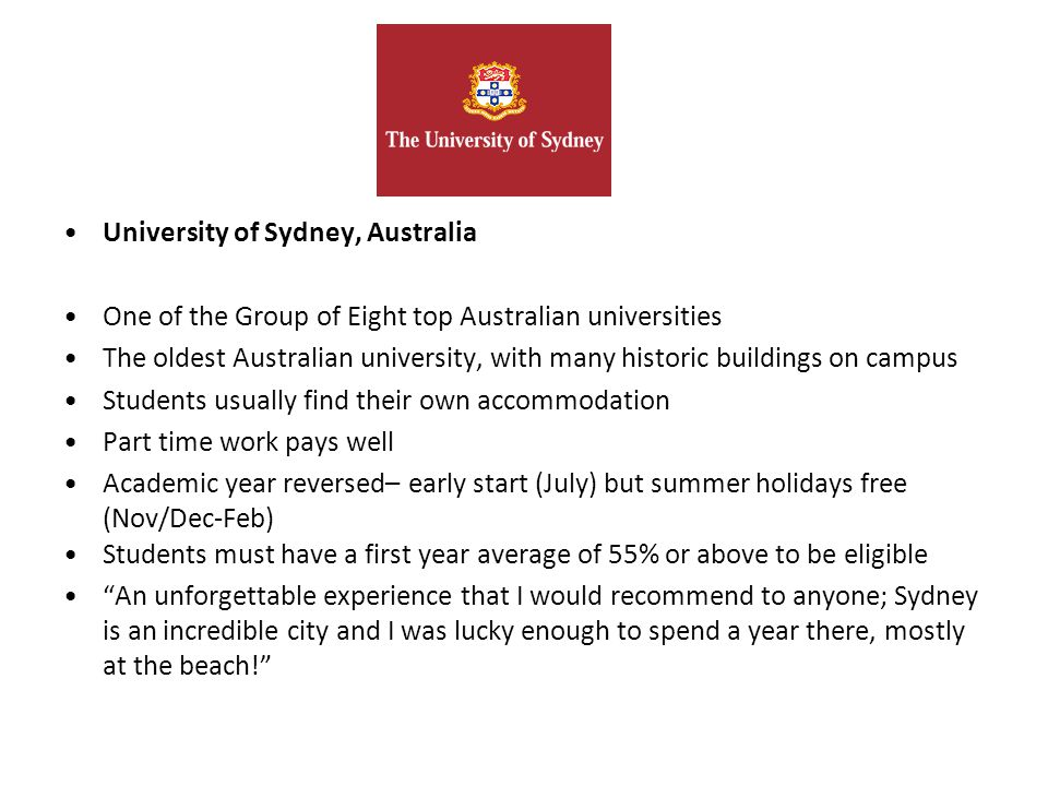 University of Sydney, Australia One of the Group of Eight top Australian universities The oldest Australian university, with many historic buildings on campus Students usually find their own accommodation Part time work pays well Academic year reversed– early start (July) but summer holidays free (Nov/Dec-Feb) Students must have a first year average of 55% or above to be eligible An unforgettable experience that I would recommend to anyone; Sydney is an incredible city and I was lucky enough to spend a year there, mostly at the beach!