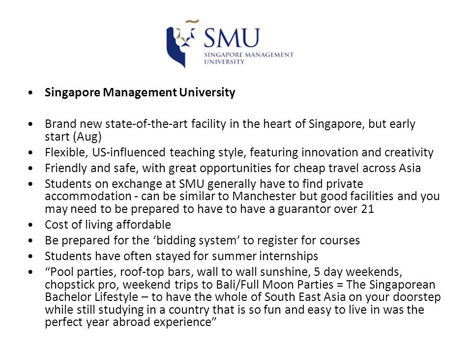 Singapore Management University Brand new state-of-the-art facility in the heart of Singapore, but early start (Aug) Flexible, US-influenced teaching style, featuring innovation and creativity Friendly and safe, with great opportunities for cheap travel across Asia Students on exchange at SMU generally have to find private accommodation - can be similar to Manchester but good facilities and you may need to be prepared to have to have a guarantor over 21 Cost of living affordable Be prepared for the 'bidding system' to register for courses Students have often stayed for summer internships Pool parties, roof-top bars, wall to wall sunshine, 5 day weekends, chopstick pro, weekend trips to Bali/Full Moon Parties = The Singaporean Bachelor Lifestyle – to have the whole of South East Asia on your doorstep while still studying in a country that is so fun and easy to live in was the perfect year abroad experience