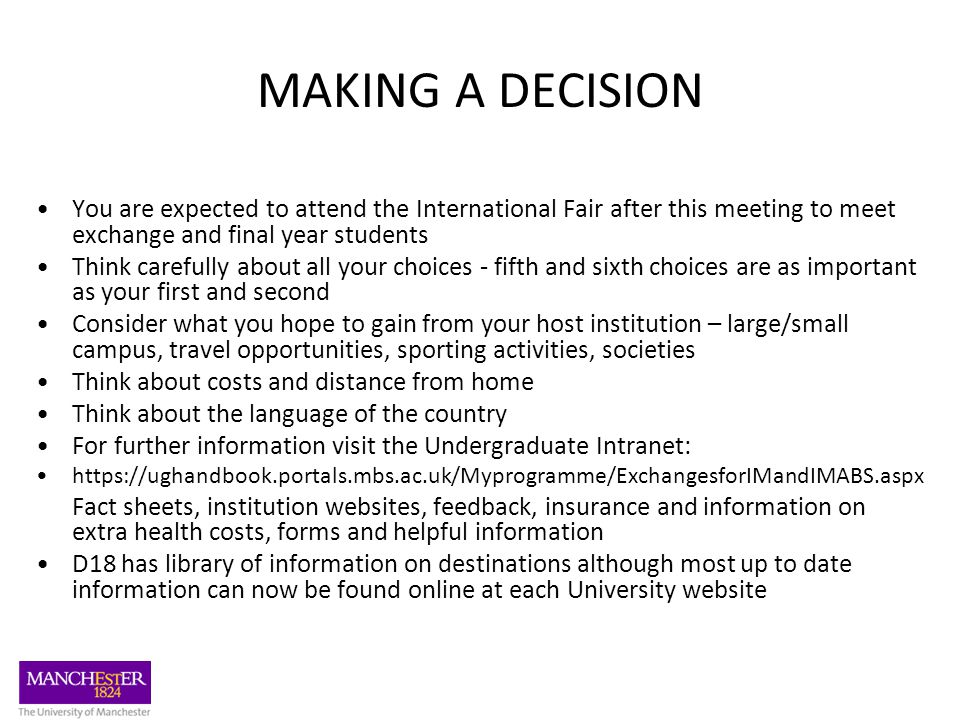 MAKING A DECISION You are expected to attend the International Fair after this meeting to meet exchange and final year students Think carefully about all your choices - fifth and sixth choices are as important as your first and second Consider what you hope to gain from your host institution – large/small campus, travel opportunities, sporting activities, societies Think about costs and distance from home Think about the language of the country For further information visit the Undergraduate Intranet: https://ughandbook.portals.mbs.ac.uk/Myprogramme/ExchangesforIMandIMABS.aspx Fact sheets, institution websites, feedback, insurance and information on extra health costs, forms and helpful information D18 has library of information on destinations although most up to date information can now be found online at each University website